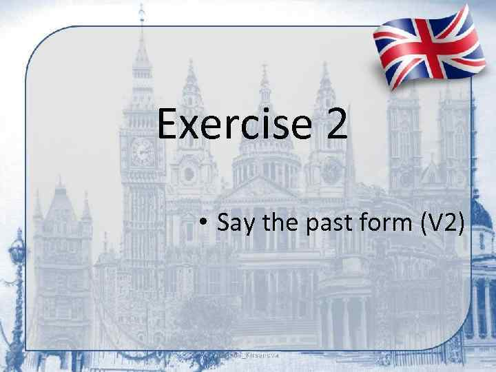 Exercise 2 • Say the past form (V 2)