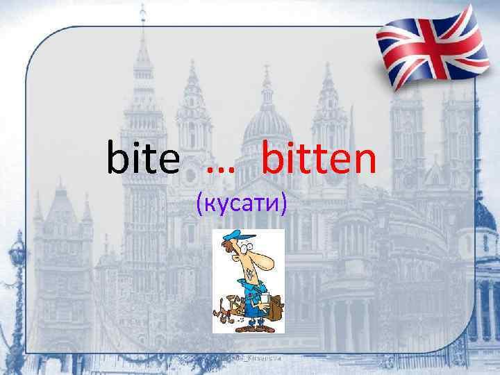 bite … bitten (кусати)