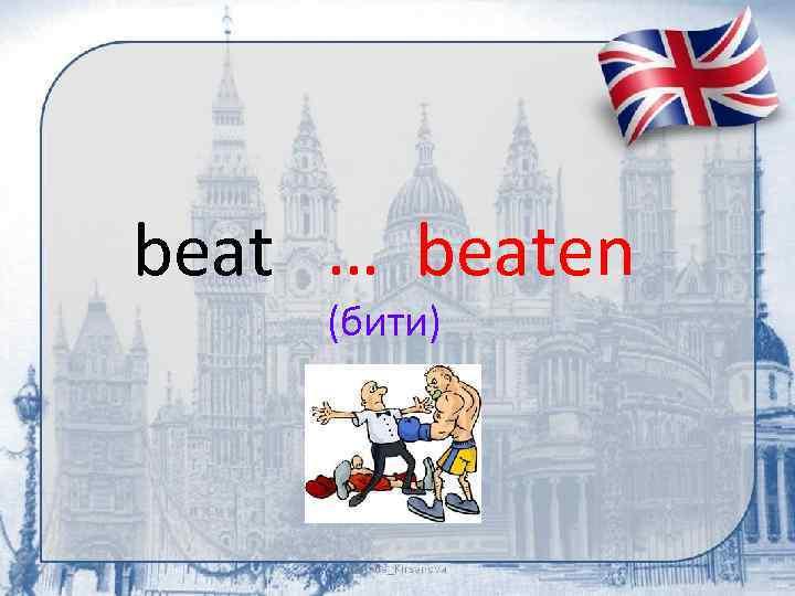 beat … beaten (бити)
