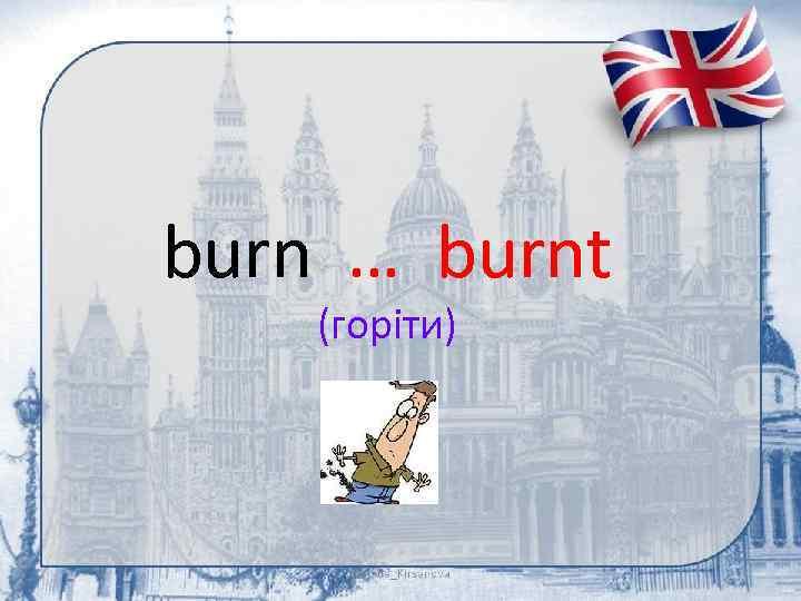 burn … burnt (горіти)