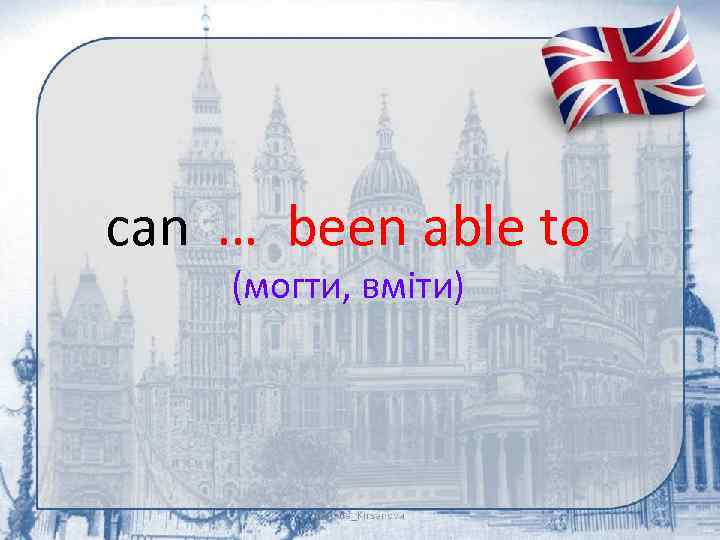 can … been able to (могти, вміти)