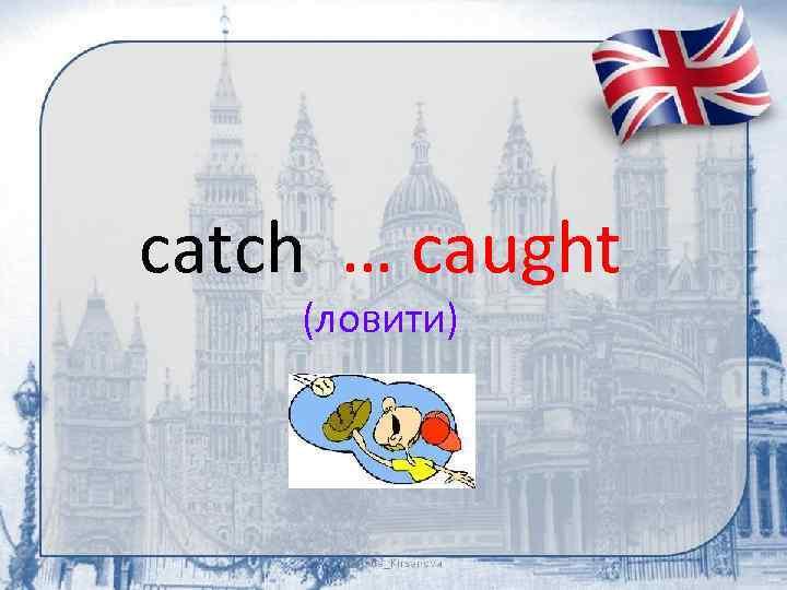 catch … caught (ловити)