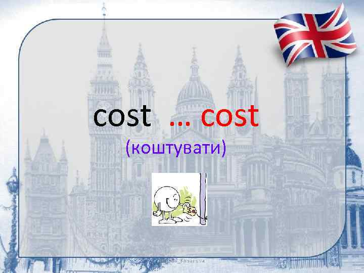 cost … cost (коштувати)