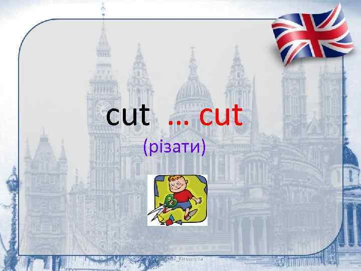 cut … cut (різати)