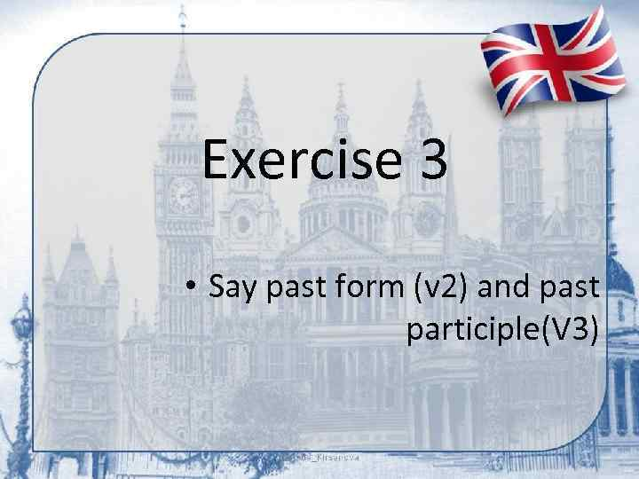 Exercise 3 • Say past form (v 2) and past participle(V 3)