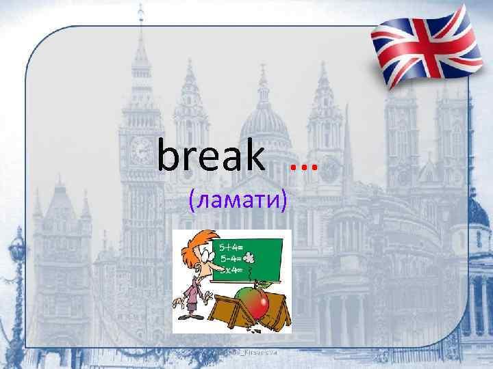break … (ламати)