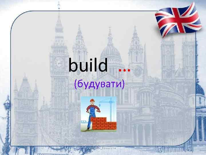 build … (будувати)