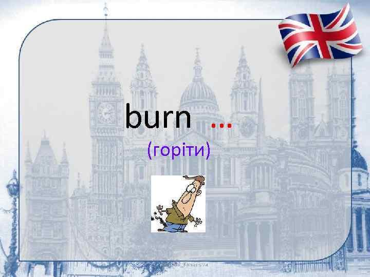 burn … (горіти)
