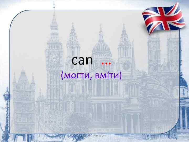can … (могти, вміти)