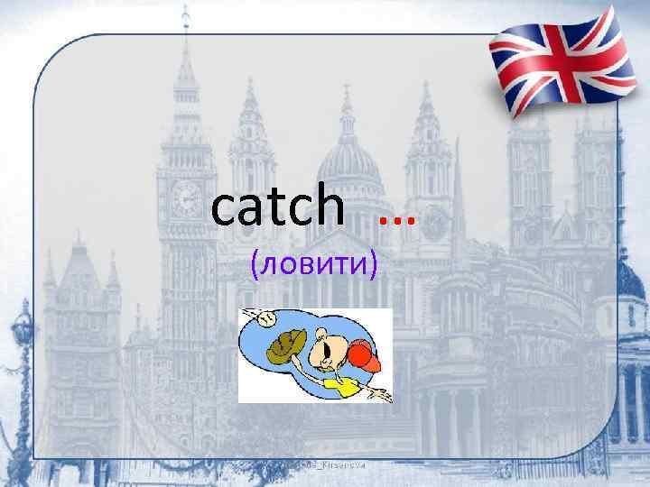 catch … (ловити)