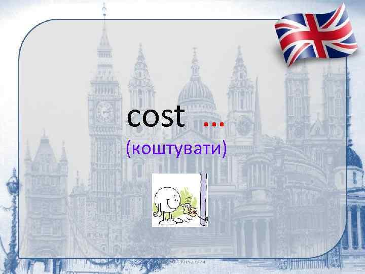 cost … (коштувати)