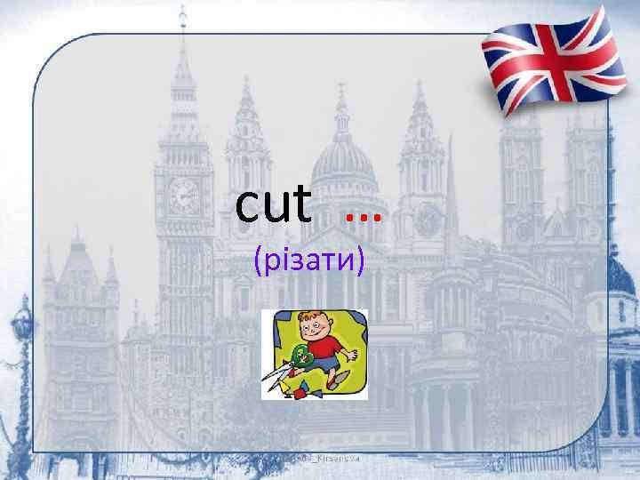 cut … (різати)