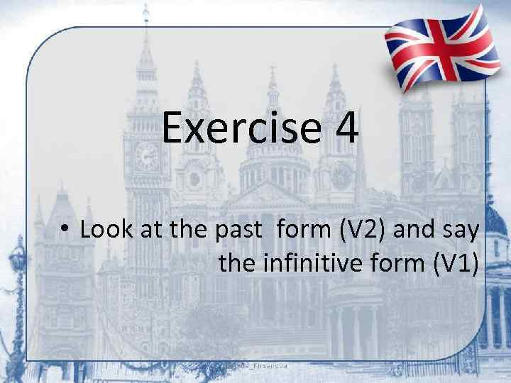 Exercise 4 • Look at the past form (V 2) and say the infinitive
