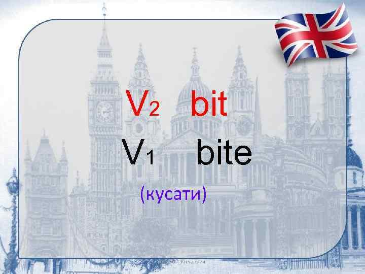 V 2 bit V 1 bite (кусати)