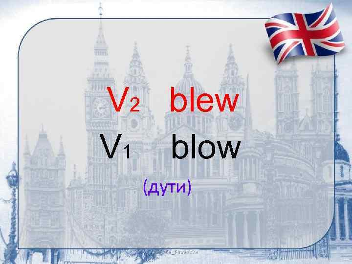 V 2 blew V 1 blow (дути)