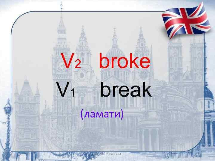 V 2 broke V 1 break (ламати)