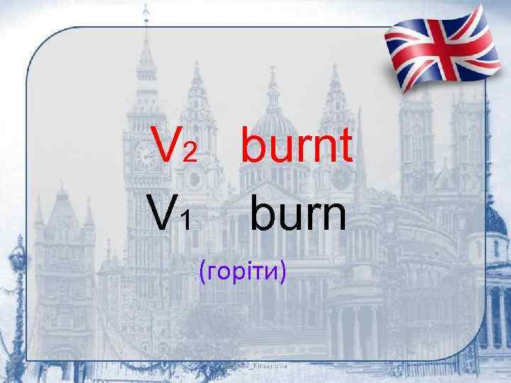 V 2 burnt V 1 burn (горіти)