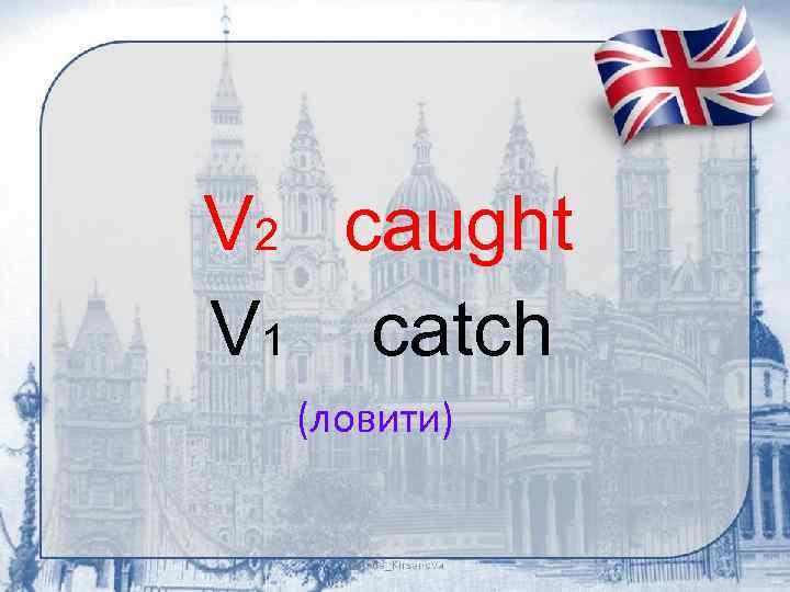 V 2 caught V 1 catch (ловити)