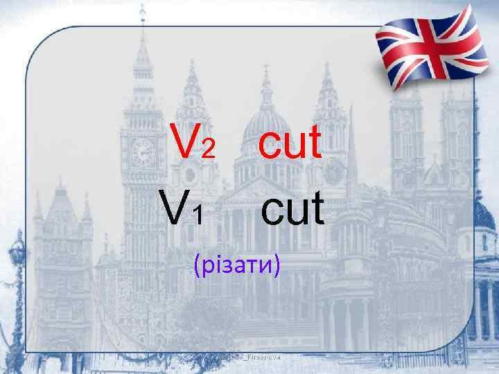 V 2 cut V 1 cut (різати)