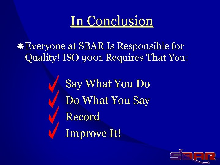 In Conclusion ä Everyone at SBAR Is Responsible for Quality! ISO 9001 Requires That