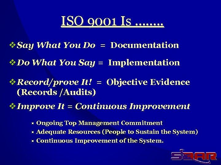 ISO 9001 Is ……. . v Say What You Do = Documentation v Do