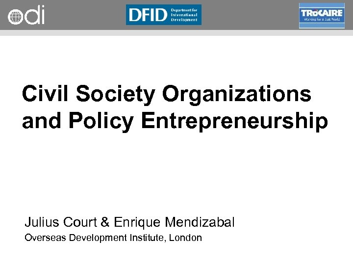 RAPID Programme Civil Society Organizations and Policy Entrepreneurship Julius Court & Enrique Mendizabal Overseas