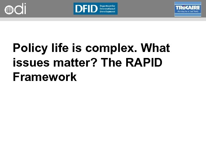 RAPID Programme Policy life is complex. What issues matter? The RAPID Framework
