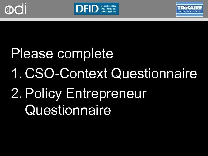RAPID Programme Please complete 1. CSO Context Questionnaire 2. Policy Entrepreneur Questionnaire
