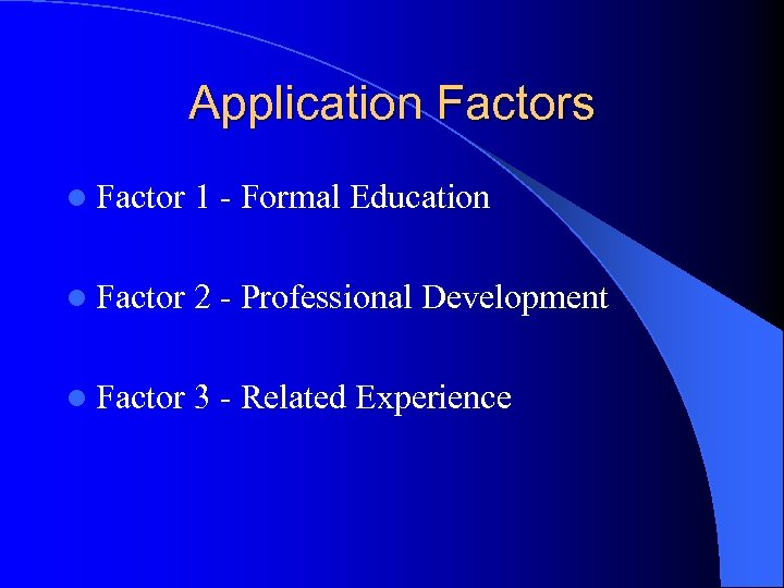 Application Factors l Factor 1 - Formal Education l Factor 2 - Professional Development