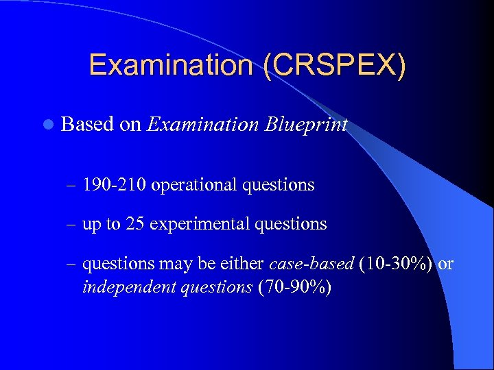 Examination (CRSPEX) l Based on Examination Blueprint – 190 -210 operational questions – up