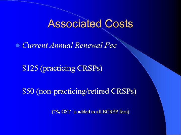 Associated Costs l Current Annual Renewal Fee $125 (practicing CRSPs) $50 (non-practicing/retired CRSPs) (7%