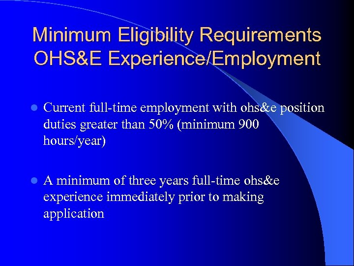 Minimum Eligibility Requirements OHS&E Experience/Employment l Current full-time employment with ohs&e position duties greater