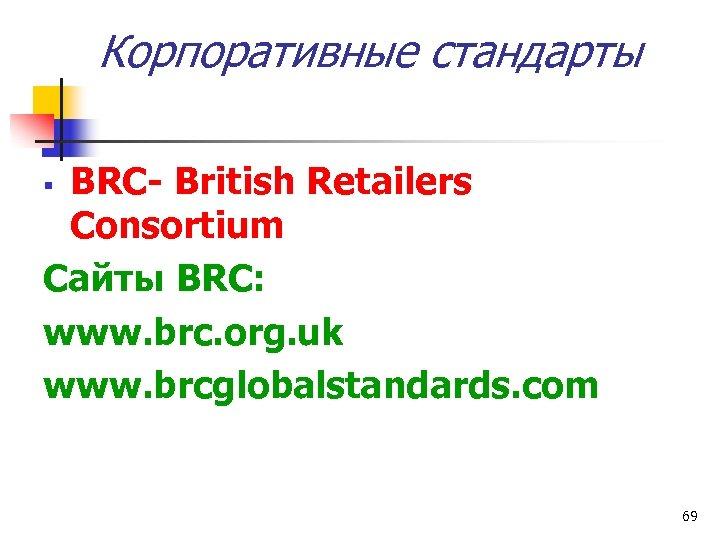 Корпоративные стандарты BRC- British Retailers Consortium Сайты BRC: www. brc. org. uk www. brcglobalstandards.