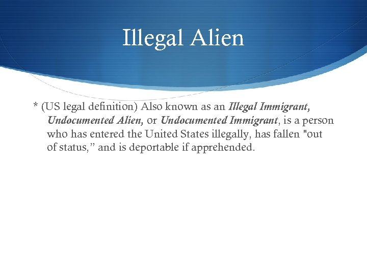Illegal Alien * (US legal definition) Also known as an Illegal Immigrant, Undocumented Alien,