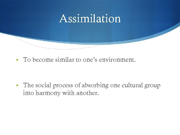 Assimilation • To become similar to one's environment. • The social process of absorbing