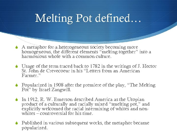 Melting Pot defined… A metaphor for a heterogeneous society becoming more homogeneous, the different