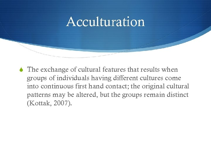Acculturation The exchange of cultural features that results when groups of individuals having different