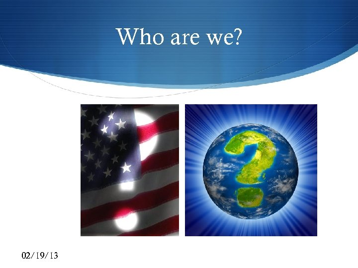 Who are we? 02/19/13