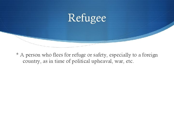 Refugee * A person who flees for refuge or safety, especially to a foreign
