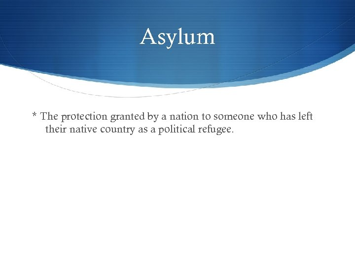 Asylum * The protection granted by a nation to someone who has left their