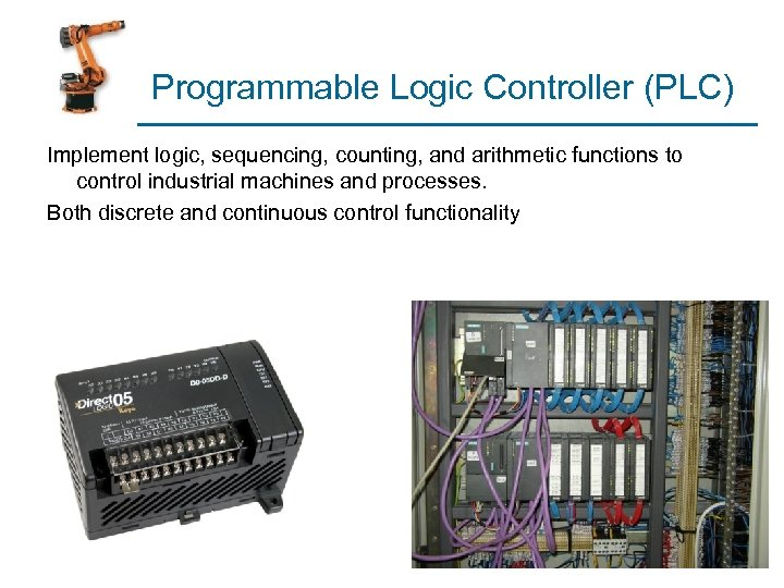 Programmable Logic Controller (PLC) Implement logic, sequencing, counting, and arithmetic functions to control industrial