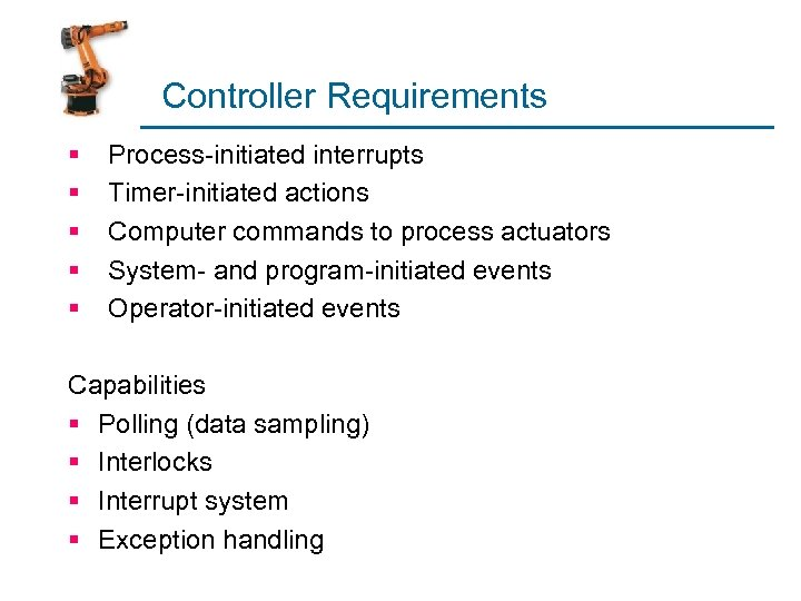 Controller Requirements § § § Process-initiated interrupts Timer-initiated actions Computer commands to process actuators