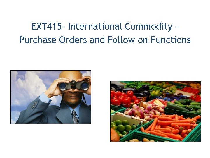 EXT 415– International Commodity – Purchase Orders and Follow on Functions