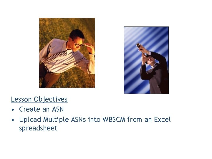 Lesson Objectives • Create an ASN • Upload Multiple ASNs into WBSCM from an