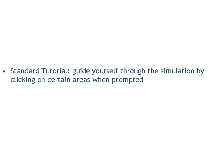 • Standard Tutorial: guide yourself through the simulation by clicking on certain areas