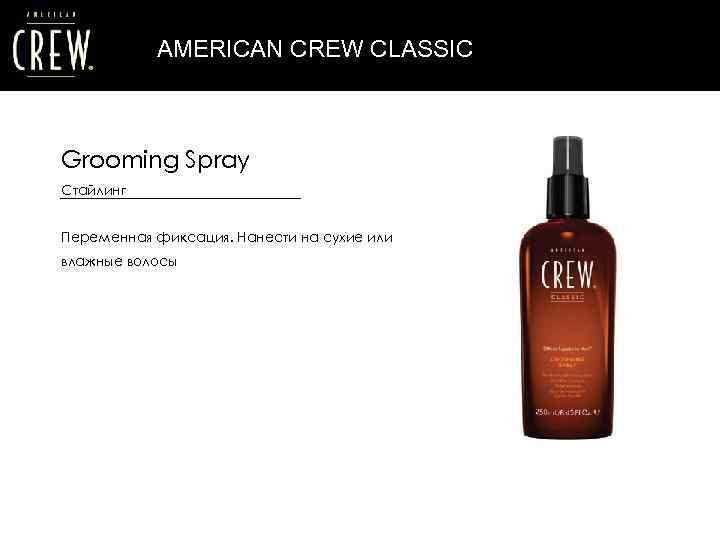 AMERICAN CREW CLASSIC Grooming Spray Стайлинг Переменная фиксация. Нанести на сухие или влажные волосы