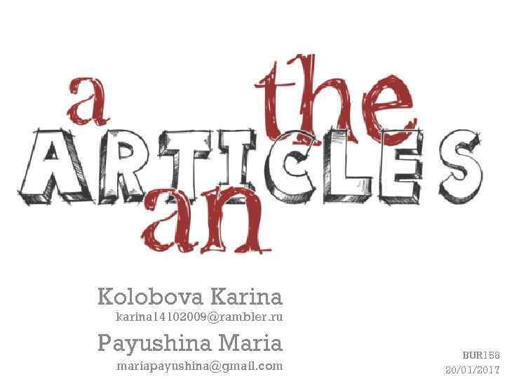 Kolobova Karina karina 14102009@rambler. ru Payushina Maria mariapayushina@gmail. com BUR 158 20/01/2017