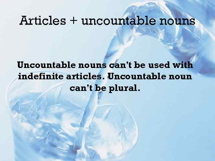 Articles + uncountable nouns Uncountable nouns can't be used with indefinite articles. Uncountable noun