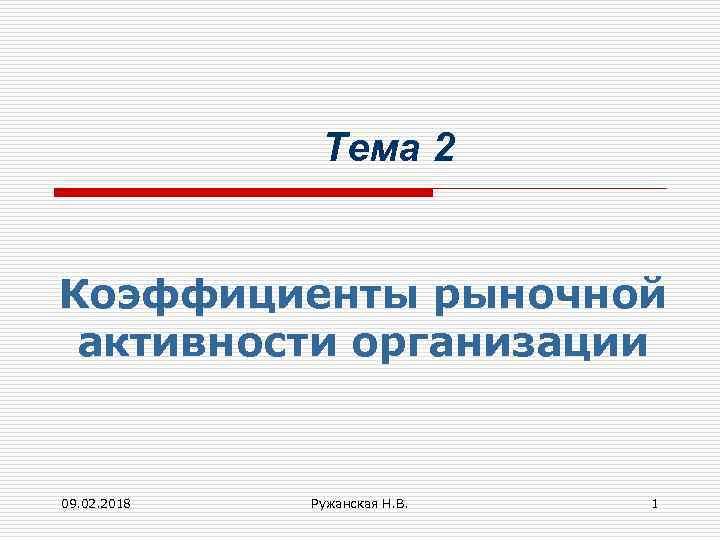 Тема 2 Коэффициенты рыночной активности организации 09. 02. 2018 Ружанская Н. В. 1