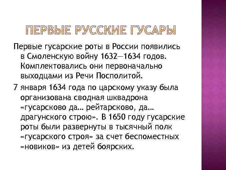 Первые гусарские роты в России появились в Смоленскую войну 1632— 1634 годов. Комплектовались они